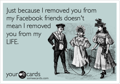 Just because I removed you from my Facebook friends doesn't