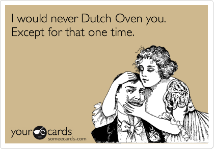 I would never Dutch Oven you. Except for that one time.