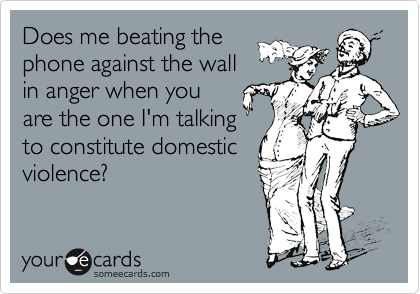 Does me beating the phone against the wall in anger when you are the one I'm talking to constitute domestic violence?