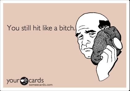 You still hit like a bitch.