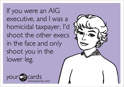 If you were an AIGexecutive, and I was ahomicidal taxpayer, I'dshoot the other execsin the face and onlyshoot you in thelower leg.