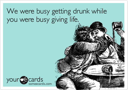 We were busy getting drunk while you were busy giving life.