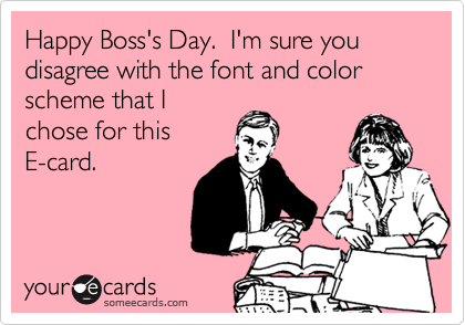 Happy Boss's Day.  I'm sure you disagree with the font and color scheme that I chose for this E-card.
