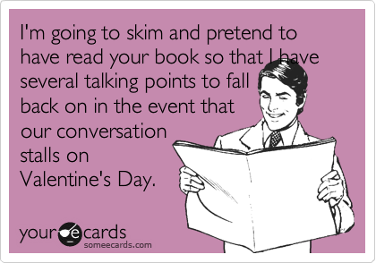 I'm going to skim and pretend to have read your book so that I have several talking points to fallback on in the event thatour conversationstalls onValentine's Day.