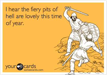 I hear the fiery pits ofhell are lovely this timeof year.