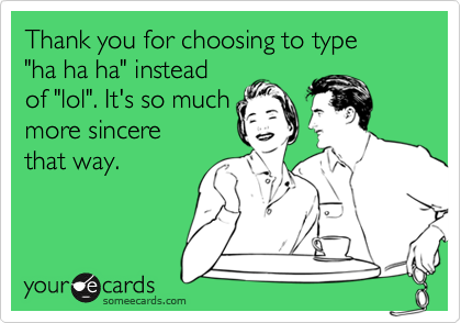 """Thank you for choosing to type """"ha ha ha"""" instead of """"lol"""". It's so muchmore sincere that way."""