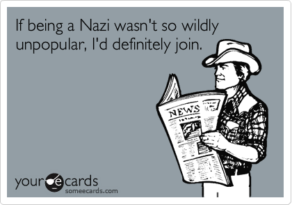 If being a Nazi wasn't so wildly unpopular, I'd definitely join.