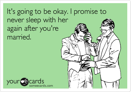 It's going to be okay. I promise to never sleep with her again after you're married.