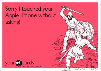 Sorry I touched yourApple iPhone withoutasking!