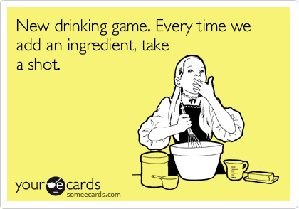 New drinking game. Every time we add an ingredient, take a shot.
