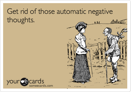 Get rid of those automatic negative thoughts.