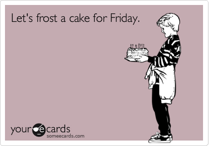 Let's frost a cake for Friday.