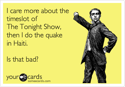 I care more about the timeslot of  The Tonight Show,  then I do the quake in Haiti.  Is that bad?