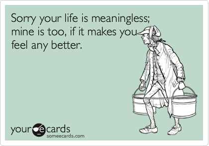 Sorry your life is meaningless;mine is too, if it makes youfeel any better.