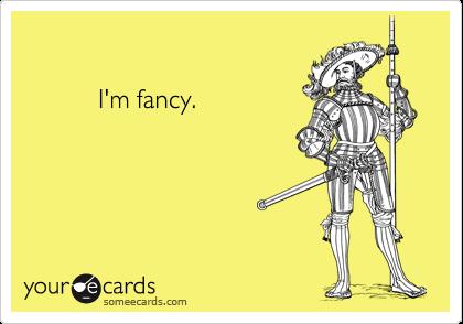 I'm fancy.