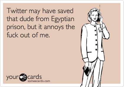 Twitter may have savedthat dude from Egyptianprison, but it annoys thefuck out of me.