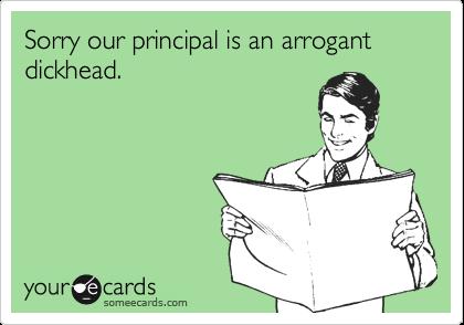 Sorry our principal is an arrogant dickhead.