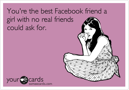 You're the best Facebook friend a girl with no real friends could ask for.