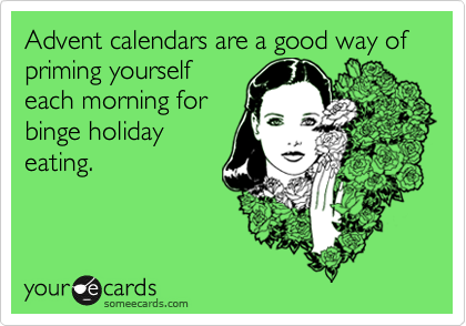 Advent calendars are a good way of priming yourself