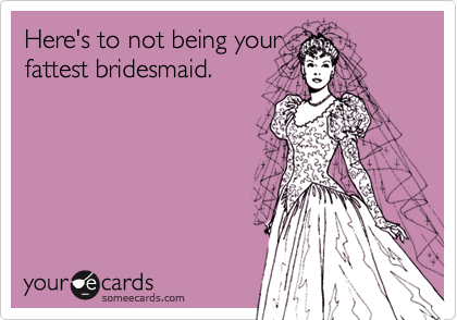 Here's to not being yourfattest bridesmaid.