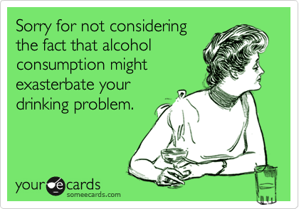 Sorry for not consideringthe fact that alcoholconsumption mightexasterbate yourdrinking problem.