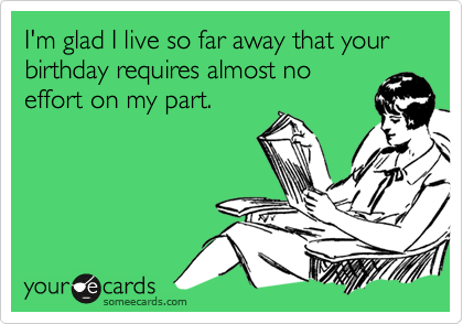 I'm glad I live so far away that your birthday requires almost no effort on my part.