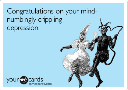Congratulations on your mind-numbingly crippling