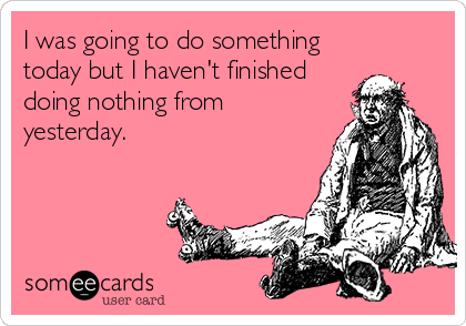 someecards.com - I was going to do something today but I haven't finished doing nothing from yesterday.