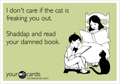 I don't care if the cat is freaking you out.   Shaddap and read your damned book.