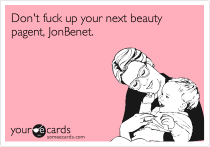 Don't fuck up your next beauty pagent, JonBenet.