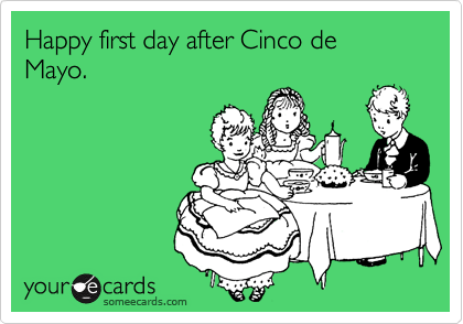 Happy first day after Cinco de Mayo.