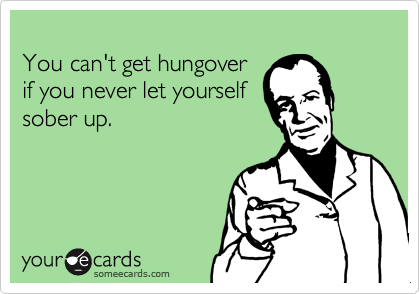 You can't get hungoverif you never let yourselfsober up.