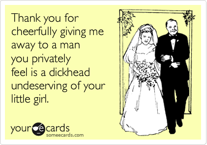 Thank you for cheerfully giving me away to a man you privately feel is a dickhead undeserving of your little girl.