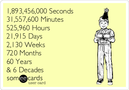 1,893,456,000 Seconds 31,557,600 Minutes 525,960 Hours 21,915 Days 2,130 Weeks 720 Months 60 Years  & 6 Decades