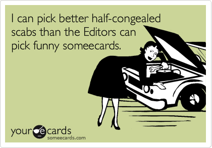 I can pick better half-congealed scabs than the Editors can pick funny someecards.