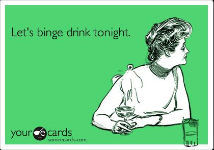 Let's binge drink tonight.
