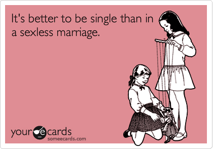 It's better to be single than ina sexless marriage.