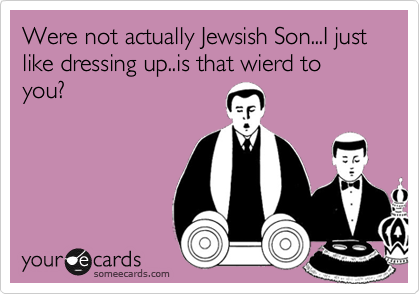 Were not actually Jewsish Son...I just like dressing up..is that wierd to you?