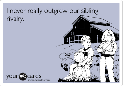 I never really outgrew our sibling rivalry.