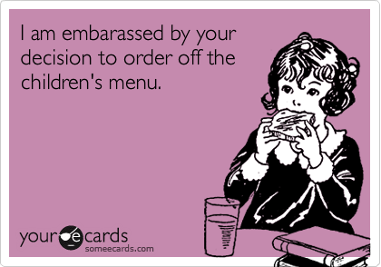 I am embarassed by yourdecision to order off thechildren's menu.