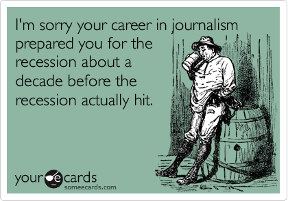 I'm sorry your career in journalism prepared you for therecession about adecade before therecession actually hit.