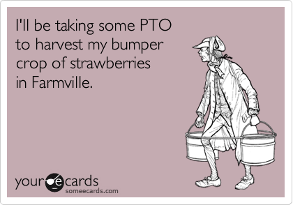 I'll be taking some PTO  to harvest my bumper  crop of strawberries in Farmville.