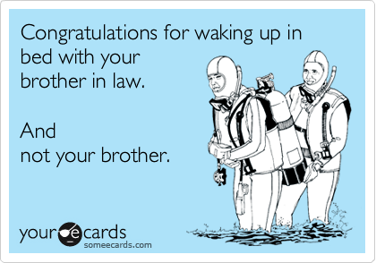 Congratulations for waking up in bed with your brother in law.     And not your brother.