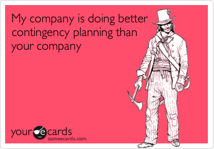 My company is doing bettercontingency planning thanyour company