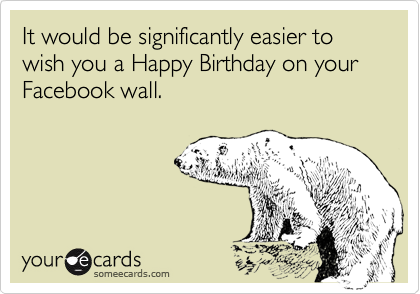 It would be significantly easier to wish you a Happy Birthday on your  Facebook wall.