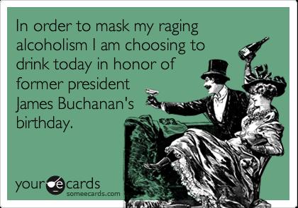 In order to mask my raging alcoholism I am choosing todrink today in honor offormer presidentJames Buchanan'sbirthday.