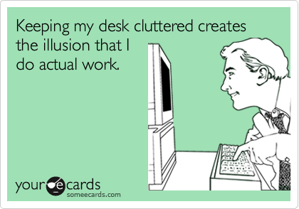 Keeping my desk cluttered creates the illusion that I