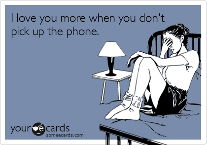 I love you more when you don'tpick up the phone.