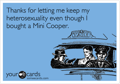 Thanks for letting me keep my heterosexuality even though I bought a Mini Cooper.