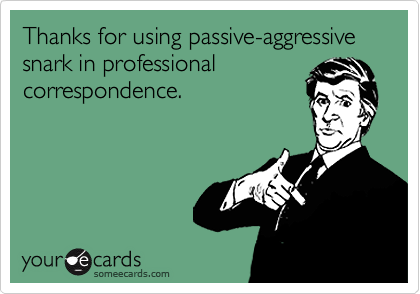 Thanks for using passive-aggressive snark in professional correspondence.